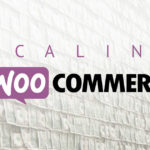 Scaling WooCommerce to 100,000+ Orders Per Day